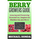 Berry Growers Guide - Growing and Preserving Strawberries, Raspberries, Blackberries and More!