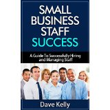 Small Business Staff Success - A Guide To Successfully Hiring and Managing Staff