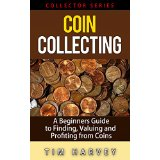 Coin Collecting: A Beginners Guide to Finding, Valuing and Profiting from Coins (Collector Series)